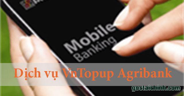 Dịch vụ VnTopup Agribank là gì? Cú pháp đăng ký dịch vụ VnTopup